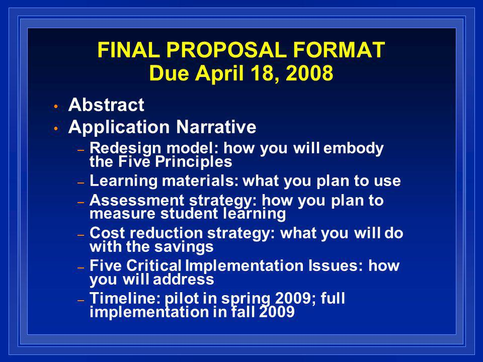 FINAL PROPOSAL FORMAT Due April 18, 2008 Abstract Application Narrative – Redesign model: how you will embody the Five Principles – Learning materials: what you plan to use – Assessment strategy: how you plan to measure student learning – Cost reduction strategy: what you will do with the savings – Five Critical Implementation Issues: how you will address – Timeline: pilot in spring 2009; full implementation in fall 2009