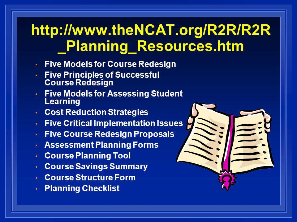 _Planning_Resources.htm Five Models for Course Redesign Five Principles of Successful Course Redesign Five Models for Assessing Student Learning Cost Reduction Strategies Five Critical Implementation Issues Five Course Redesign Proposals Assessment Planning Forms Course Planning Tool Course Savings Summary Course Structure Form Planning Checklist