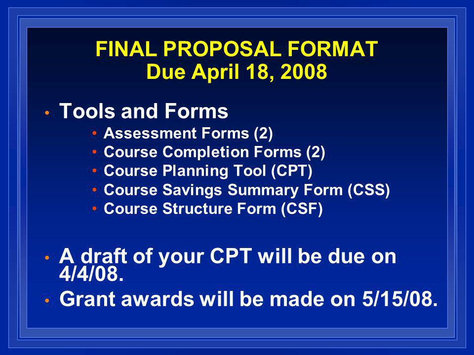 FINAL PROPOSAL FORMAT Due April 18, 2008 Tools and Forms Assessment Forms (2) Course Completion Forms (2) Course Planning Tool (CPT) Course Savings Summary Form (CSS) Course Structure Form (CSF) A draft of your CPT will be due on 4/4/08.