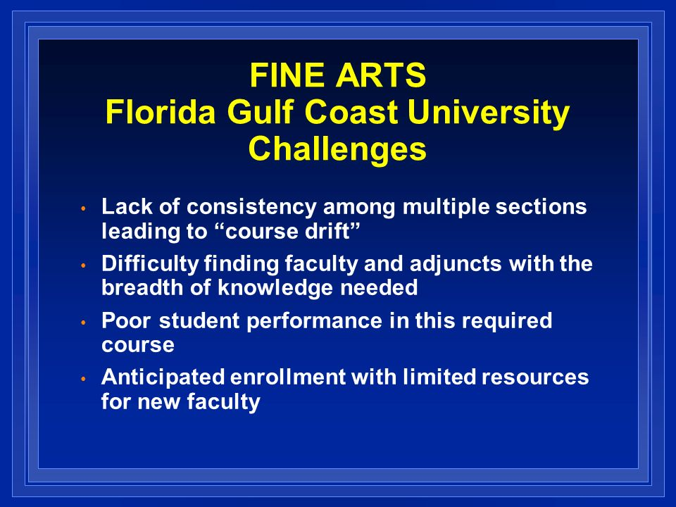 FINE ARTS Florida Gulf Coast University Challenges Lack of consistency among multiple sections leading to course drift Difficulty finding faculty and