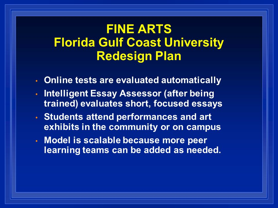 FINE ARTS Florida Gulf Coast University Redesign Plan Online tests are evaluated automatically Intelligent Essay Assessor (after being trained) evalua