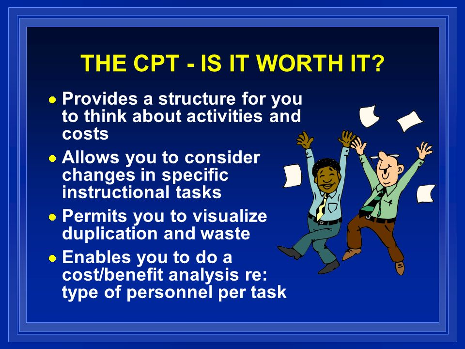THE CPT - IS IT WORTH IT? Provides a structure for you to think about activities and costs Allows you to consider changes in specific instructional ta