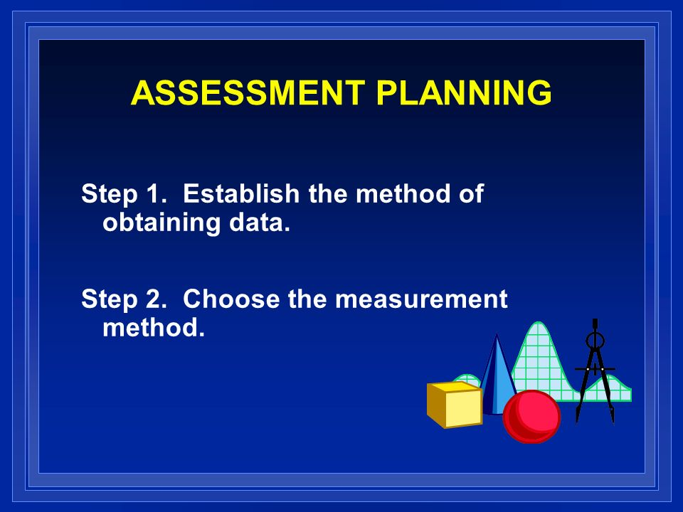 ASSESSMENT PLANNING Step 1. Establish the method of obtaining data. Step 2. Choose the measurement method.