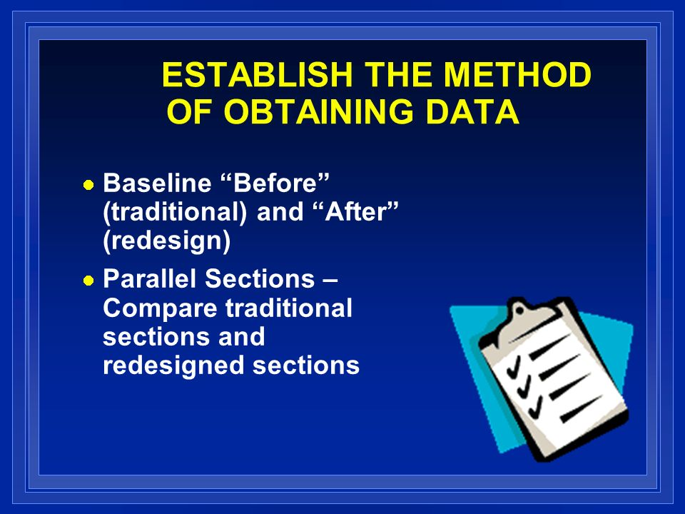 ESTABLISH THE METHOD OF OBTAINING DATA Baseline Before (traditional) and After (redesign) Parallel Sections – Compare traditional sections and redesigned sections