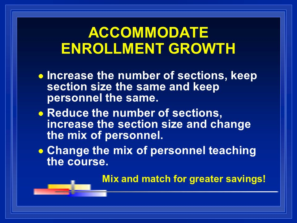 ACCOMMODATE ENROLLMENT GROWTH Increase the number of sections, keep section size the same and keep personnel the same. Reduce the number of sections,