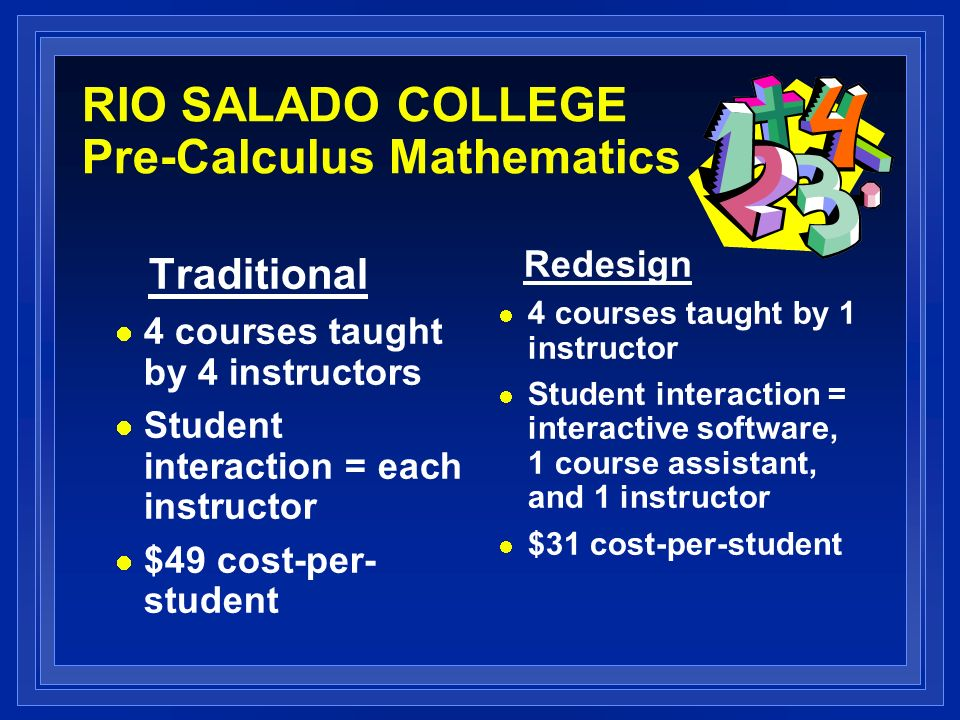 RIO SALADO COLLEGE Pre-Calculus Mathematics Traditional 4 courses taught by 4 instructors Student interaction = each instructor $49 cost-per- student Redesign 4 courses taught by 1 instructor Student interaction = interactive software, 1 course assistant, and 1 instructor $31 cost-per-student