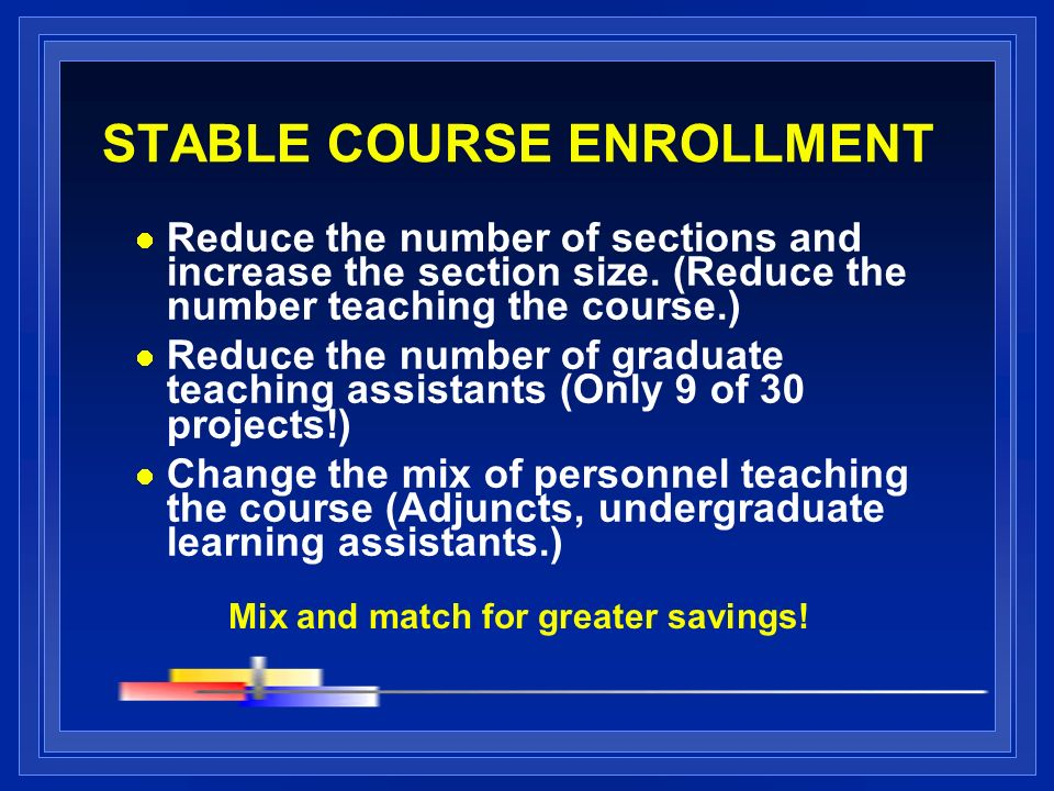 STABLE COURSE ENROLLMENT Reduce the number of sections and increase the section size. (Reduce the number teaching the course.) Reduce the number of gr