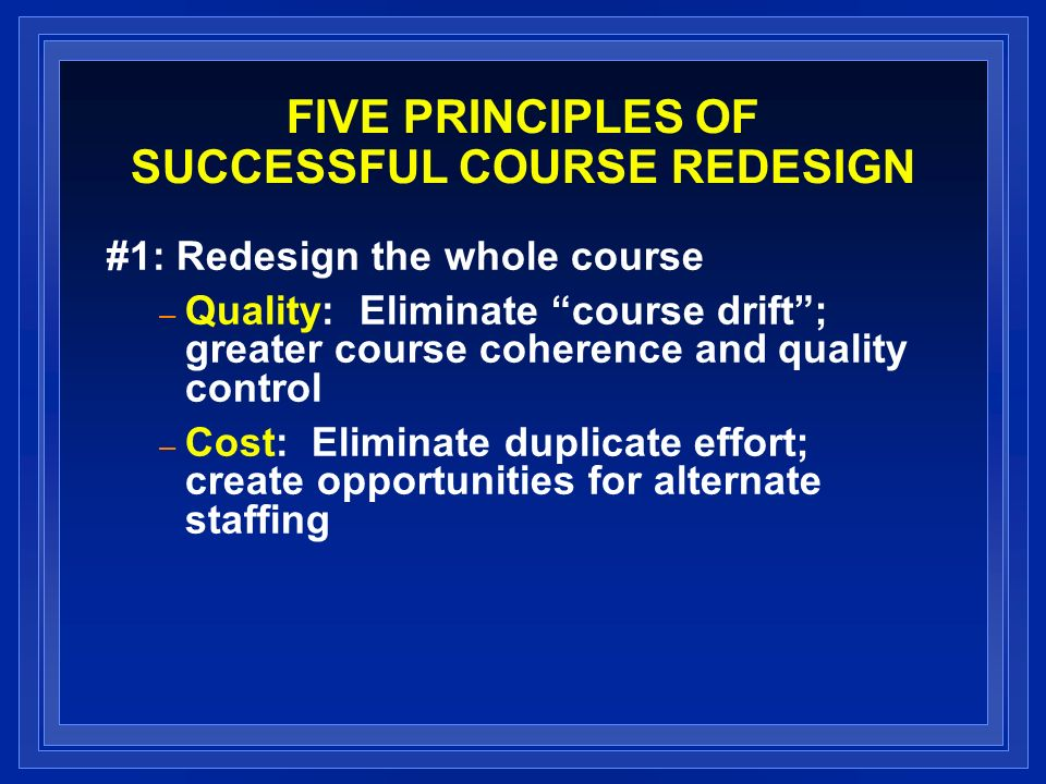 FIVE PRINCIPLES OF SUCCESSFUL COURSE REDESIGN #1: Redesign the whole course – Quality: Eliminate course drift; greater course coherence and quality co