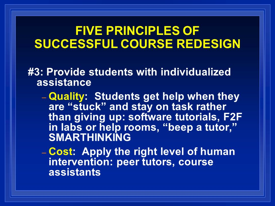 FIVE PRINCIPLES OF SUCCESSFUL COURSE REDESIGN #3: Provide students with individualized assistance – Quality: Students get help when they are stuck and