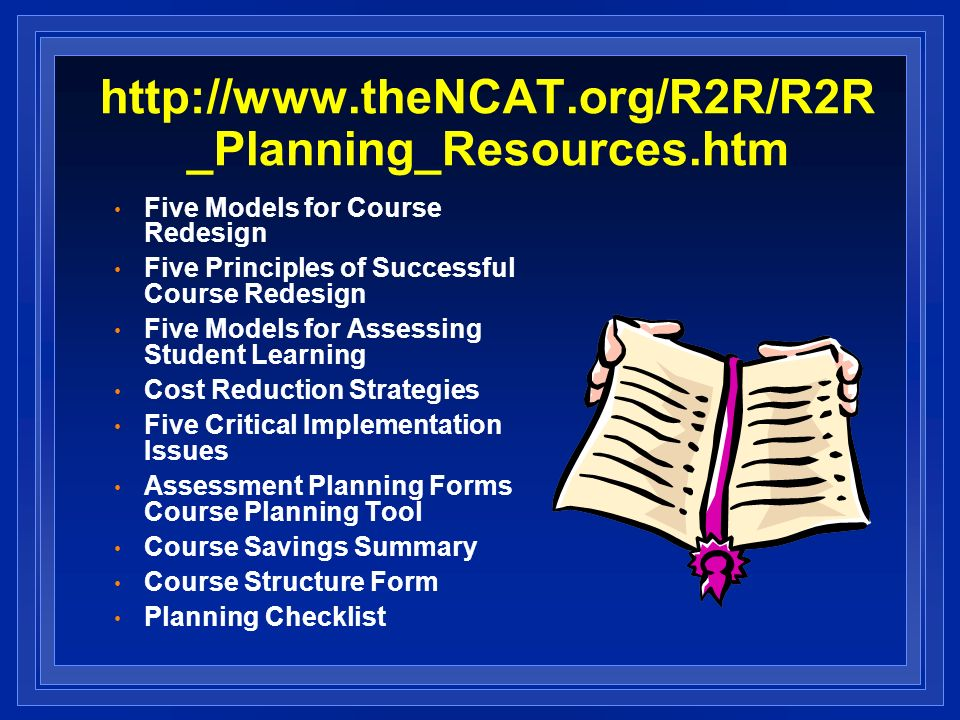 http://www.theNCAT.org/R2R/R2R _Planning_Resources.htm Five Models for Course Redesign Five Principles of Successful Course Redesign Five Models for Assessing Student Learning Cost Reduction Strategies Five Critical Implementation Issues Assessment Planning Forms Course Planning Tool Course Savings Summary Course Structure Form Planning Checklist