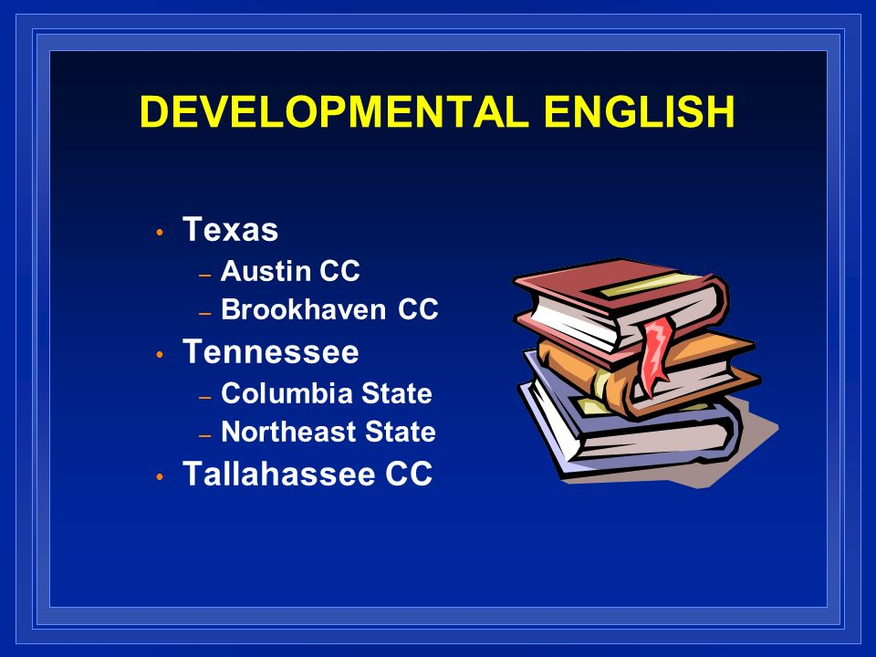 DEVELOPMENTAL ENGLISH Texas – Austin CC – Brookhaven CC Tennessee – Columbia State – Northeast State Tallahassee CC
