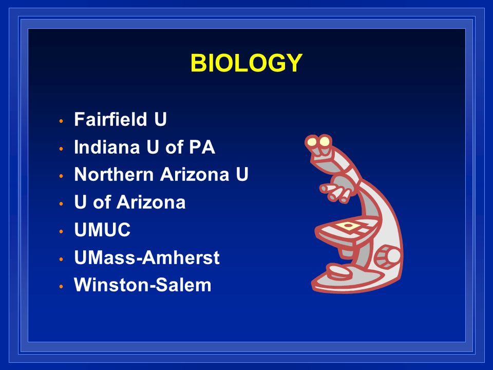 BIOLOGY Fairfield U Indiana U of PA Northern Arizona U U of Arizona UMUC UMass-Amherst Winston-Salem