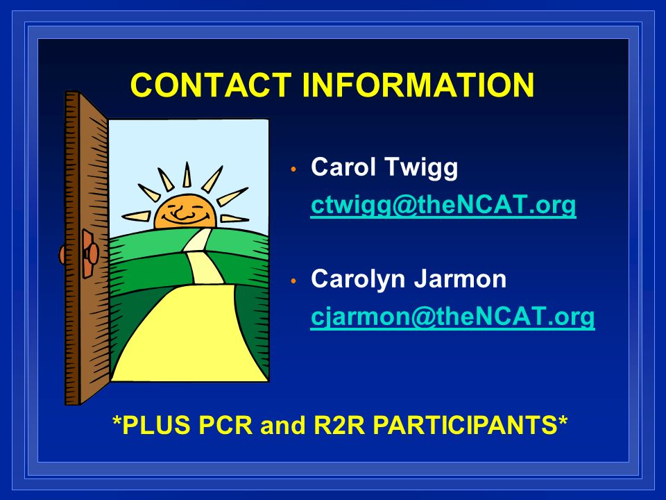 CONTACT INFORMATION Carol Twigg ctwigg@theNCAT.org Carolyn Jarmon cjarmon@theNCAT.org *PLUS PCR and R2R PARTICIPANTS*