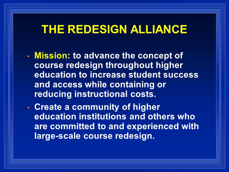 THE REDESIGN ALLIANCE Mission: to advance the concept of course redesign throughout higher education to increase student success and access while containing or reducing instructional costs.