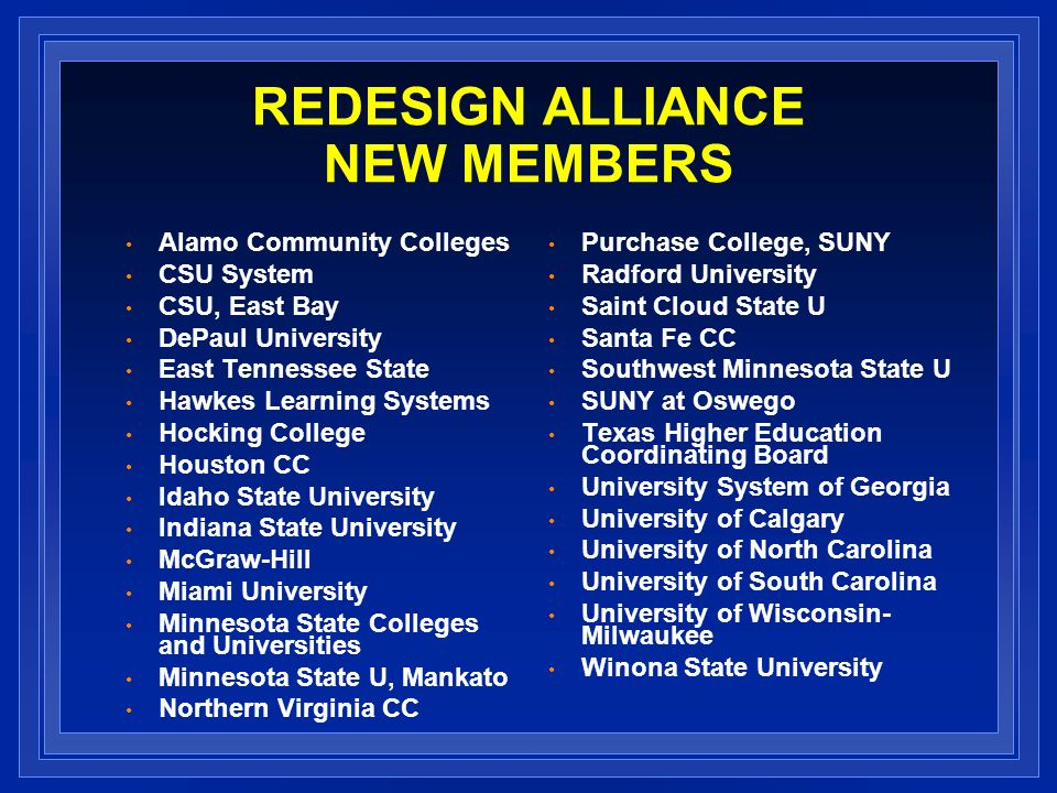 REDESIGN ALLIANCE NEW MEMBERS Alamo Community Colleges CSU System CSU, East Bay DePaul University East Tennessee State Hawkes Learning Systems Hocking College Houston CC Idaho State University Indiana State University McGraw-Hill Miami University Minnesota State Colleges and Universities Minnesota State U, Mankato Northern Virginia CC Purchase College, SUNY Radford University Saint Cloud State U Santa Fe CC Southwest Minnesota State U SUNY at Oswego Texas Higher Education Coordinating Board University System of Georgia University of Calgary University of North Carolina University of South Carolina University of Wisconsin- Milwaukee Winona State University