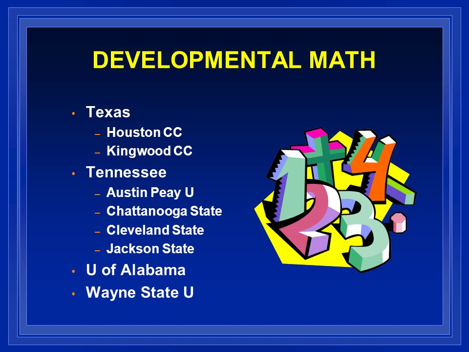 DEVELOPMENTAL MATH Texas – Houston CC – Kingwood CC Tennessee – Austin Peay U – Chattanooga State – Cleveland State – Jackson State U of Alabama Wayne State U