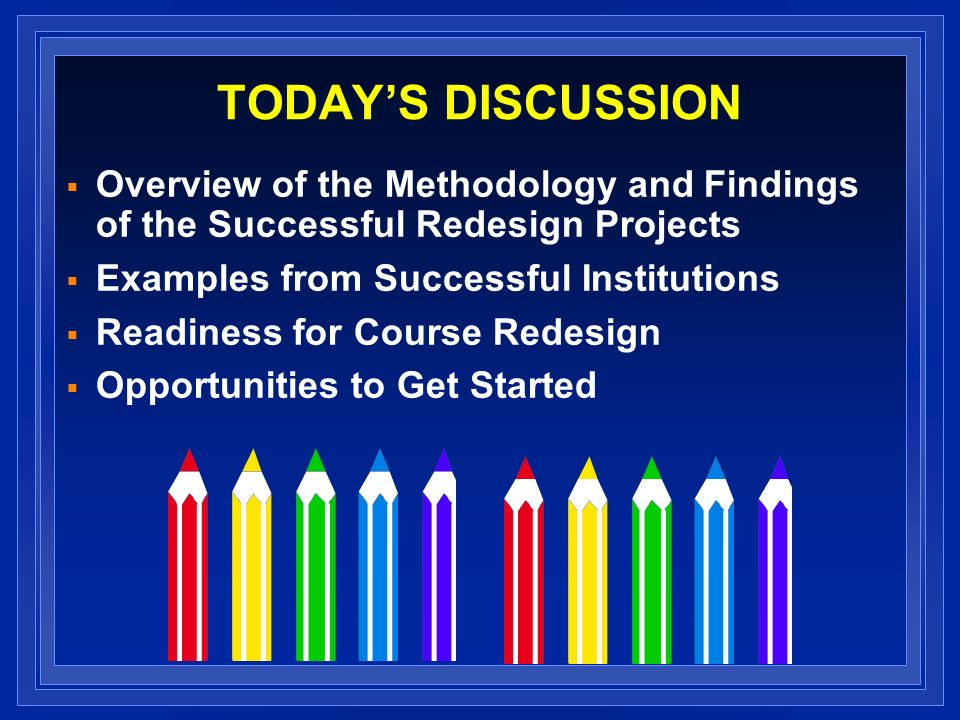 TODAYS DISCUSSION Overview of the Methodology and Findings of the Successful Redesign Projects Examples from Successful Institutions Readiness for Course Redesign Opportunities to Get Started
