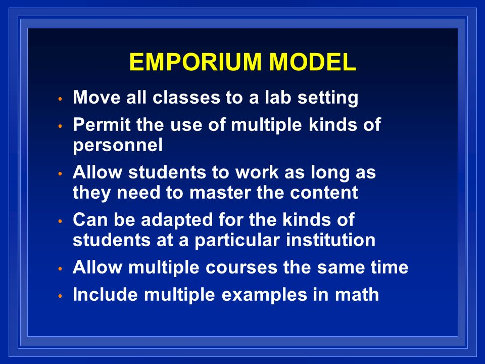 EMPORIUM MODEL Move all classes to a lab setting Permit the use of multiple kinds of personnel Allow students to work as long as they need to master the content Can be adapted for the kinds of students at a particular institution Allow multiple courses the same time Include multiple examples in math