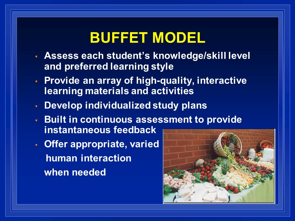 BUFFET MODEL Assess each students knowledge/skill level and preferred learning style Provide an array of high-quality, interactive learning materials and activities Develop individualized study plans Built in continuous assessment to provide instantaneous feedback Offer appropriate, varied human interaction when needed