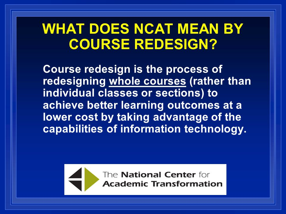 PROGRAM IN COURSE REDESIGN To encourage colleges and universities to redesign their approaches to instruction using technology to achieve cost savings as well as quality enhancements.