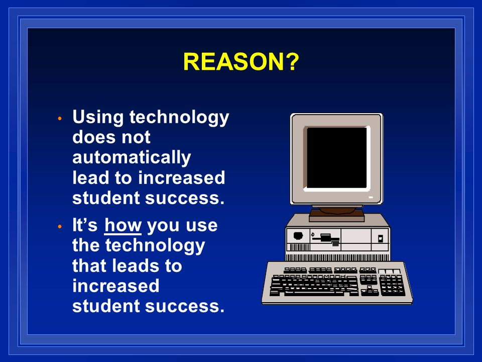 REASON. Using technology does not automatically lead to increased student success.