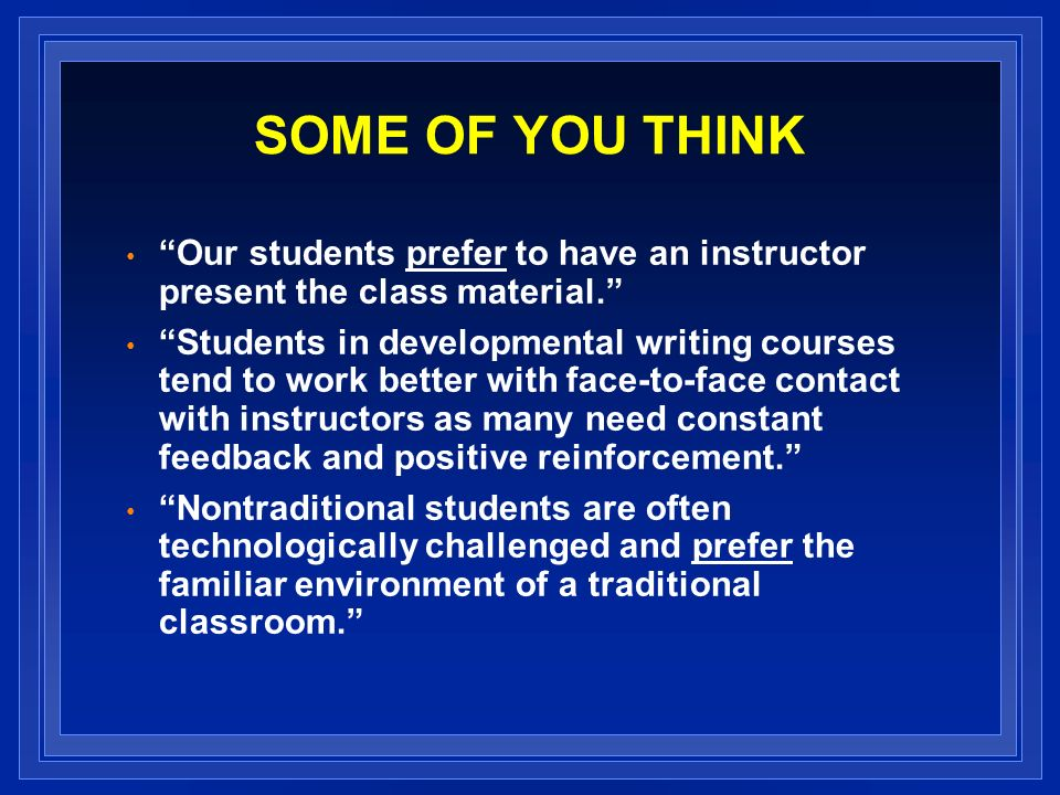 SOME OF YOU THINK Our students prefer to have an instructor present the class material.