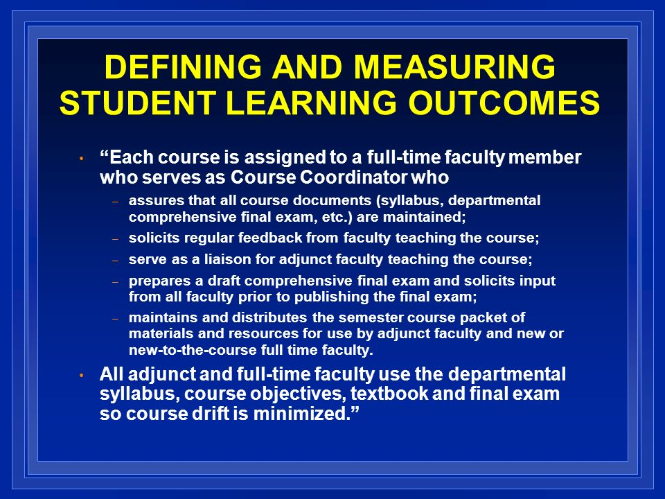 DEFINING AND MEASURING STUDENT LEARNING OUTCOMES Each course is assigned to a full-time faculty member who serves as Course Coordinator who – assures that all course documents (syllabus, departmental comprehensive final exam, etc.) are maintained; – solicits regular feedback from faculty teaching the course; – serve as a liaison for adjunct faculty teaching the course; – prepares a draft comprehensive final exam and solicits input from all faculty prior to publishing the final exam; – maintains and distributes the semester course packet of materials and resources for use by adjunct faculty and new or new-to-the-course full time faculty.