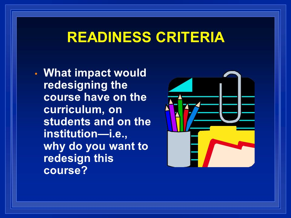 READINESS CRITERIA What impact would redesigning the course have on the curriculum, on students and on the institutioni.e., why do you want to redesign this course