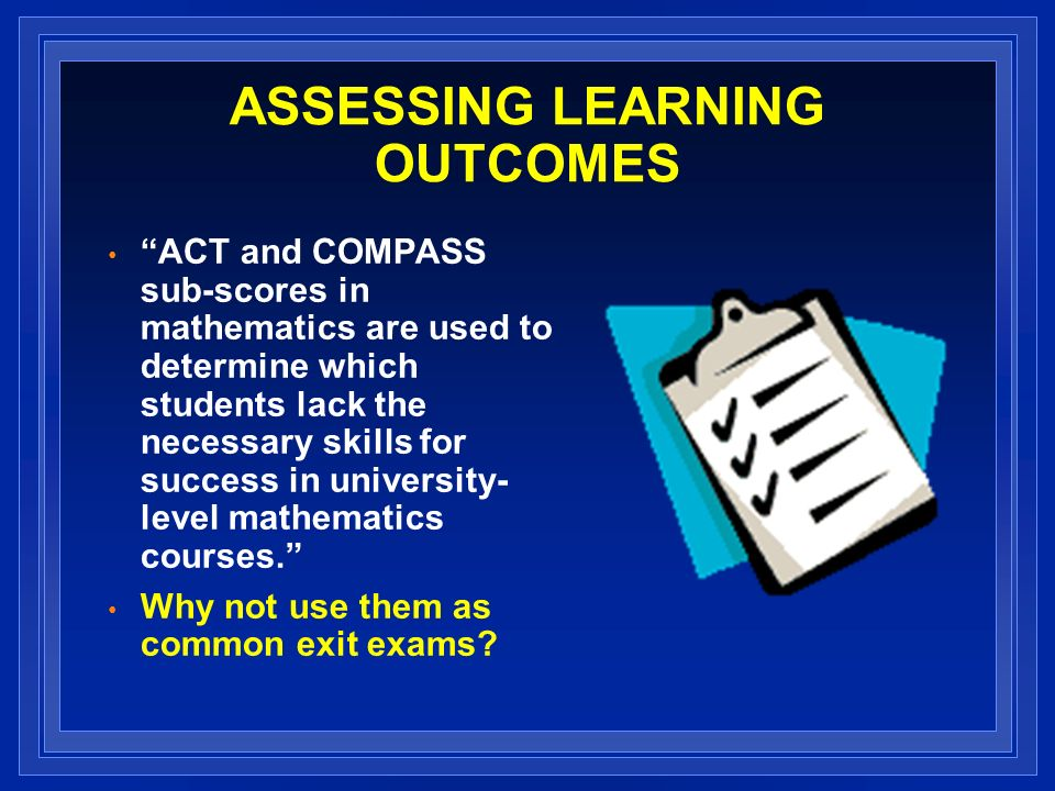 ASSESSING LEARNING OUTCOMES ACT and COMPASS sub-scores in mathematics are used to determine which students lack the necessary skills for success in university- level mathematics courses.