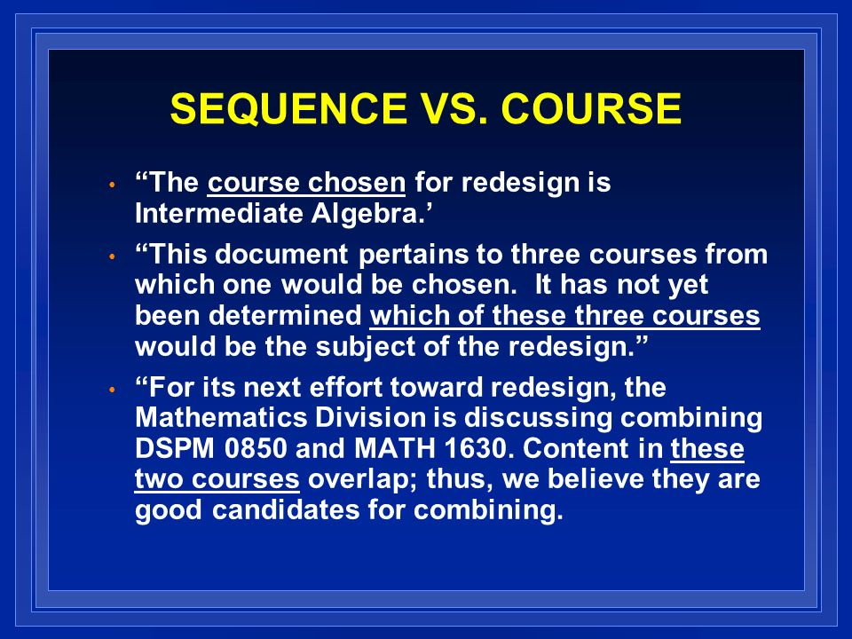 SEQUENCE VS. COURSE The course chosen for redesign is Intermediate Algebra.