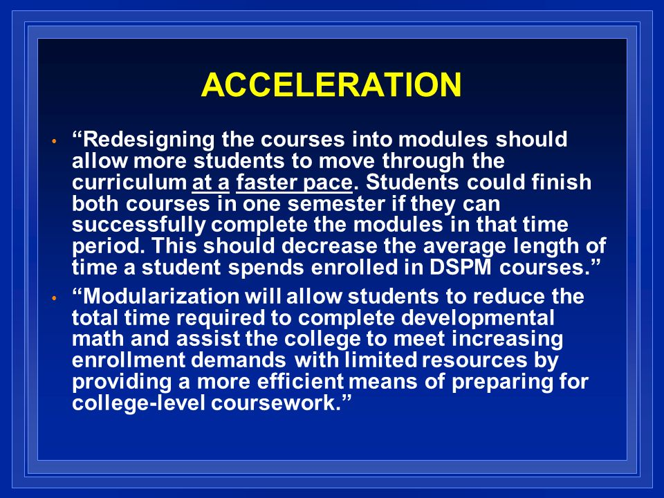ACCELERATION Redesigning the courses into modules should allow more students to move through the curriculum at a faster pace.