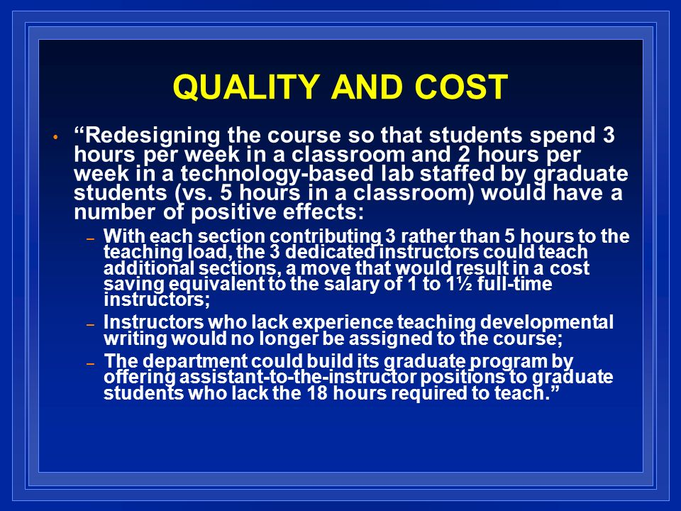 QUALITY AND COST Redesigning the course so that students spend 3 hours per week in a classroom and 2 hours per week in a technology-based lab staffed by graduate students (vs.