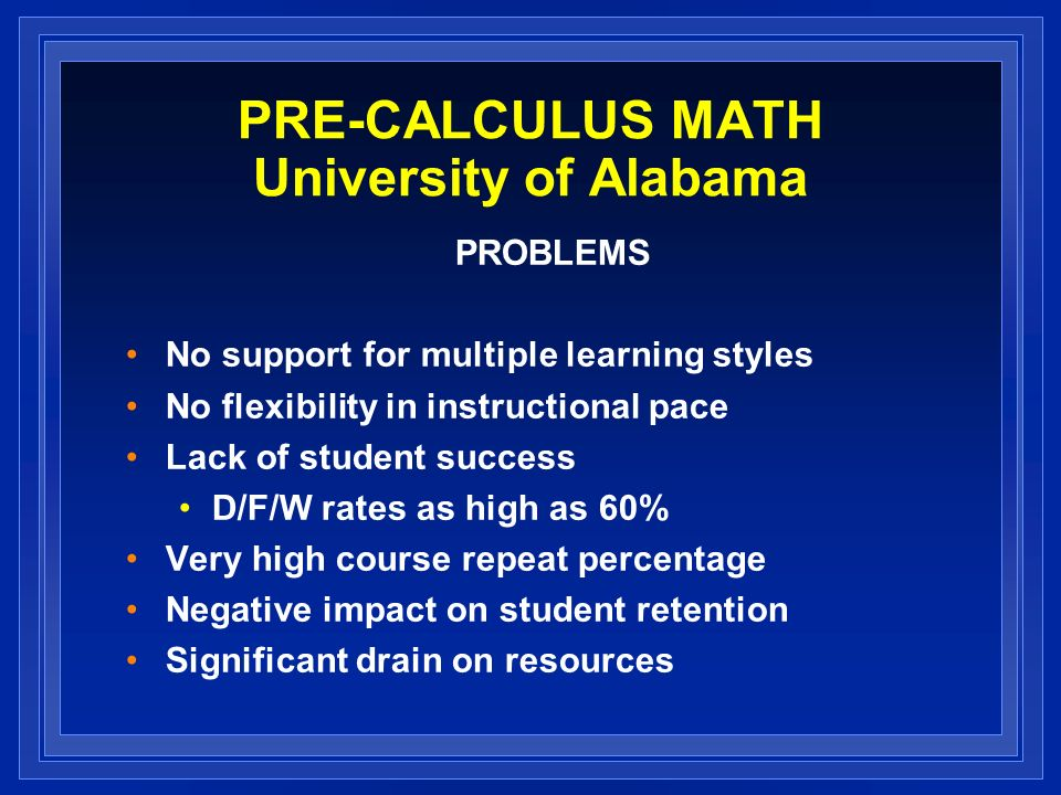 PRE-CALCULUS MATH University of Alabama PROBLEMS No support for multiple learning styles No flexibility in instructional pace Lack of student success D/F/W rates as high as 60% Very high course repeat percentage Negative impact on student retention Significant drain on resources