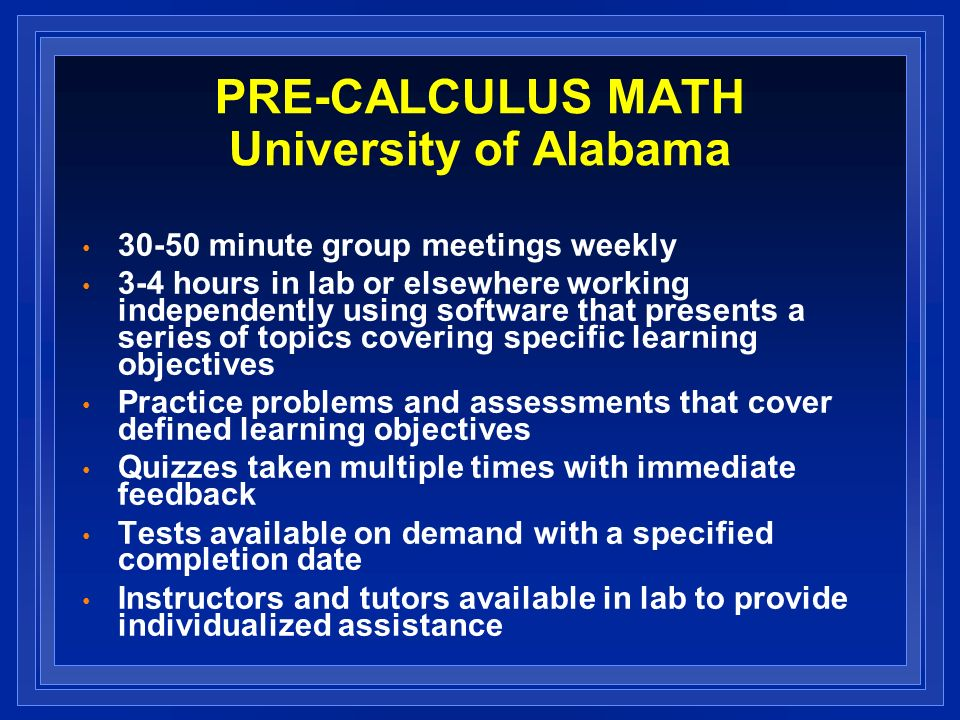 PRE-CALCULUS MATH University of Alabama minute group meetings weekly 3-4 hours in lab or elsewhere working independently using software that presents a series of topics covering specific learning objectives Practice problems and assessments that cover defined learning objectives Quizzes taken multiple times with immediate feedback Tests available on demand with a specified completion date Instructors and tutors available in lab to provide individualized assistance