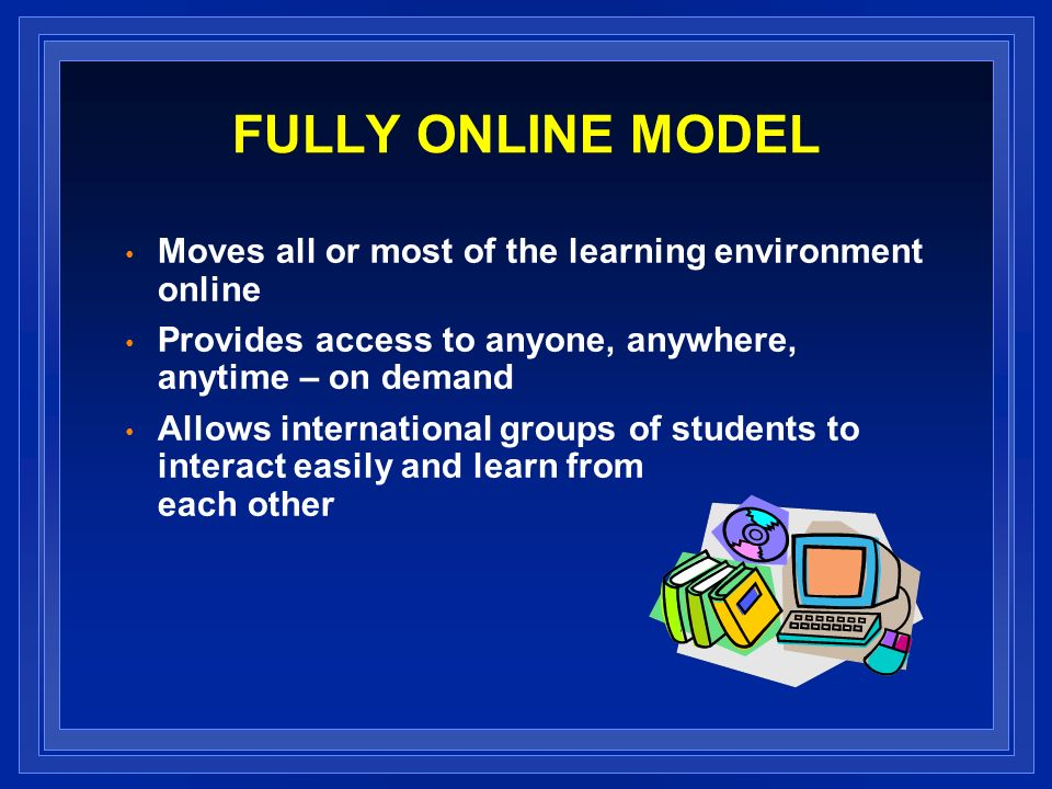FULLY ONLINE MODEL Moves all or most of the learning environment online Provides access to anyone, anywhere, anytime – on demand Allows international groups of students to interact easily and learn from each other