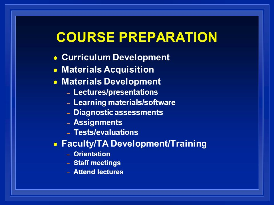 COURSE PREPARATION Curriculum Development Materials Acquisition Materials Development – Lectures/presentations – Learning materials/software – Diagnostic assessments – Assignments – Tests/evaluations Faculty/TA Development/Training – Orientation – Staff meetings – Attend lectures