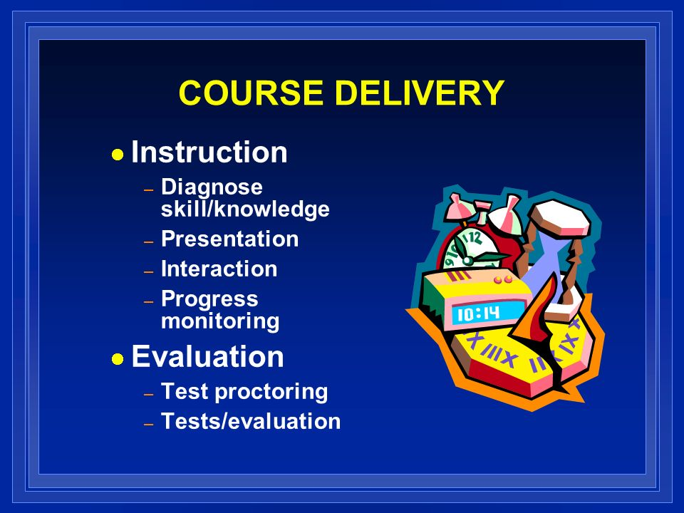 COURSE DELIVERY Instruction – Diagnose skill/knowledge – Presentation – Interaction – Progress monitoring Evaluation – Test proctoring – Tests/evaluation