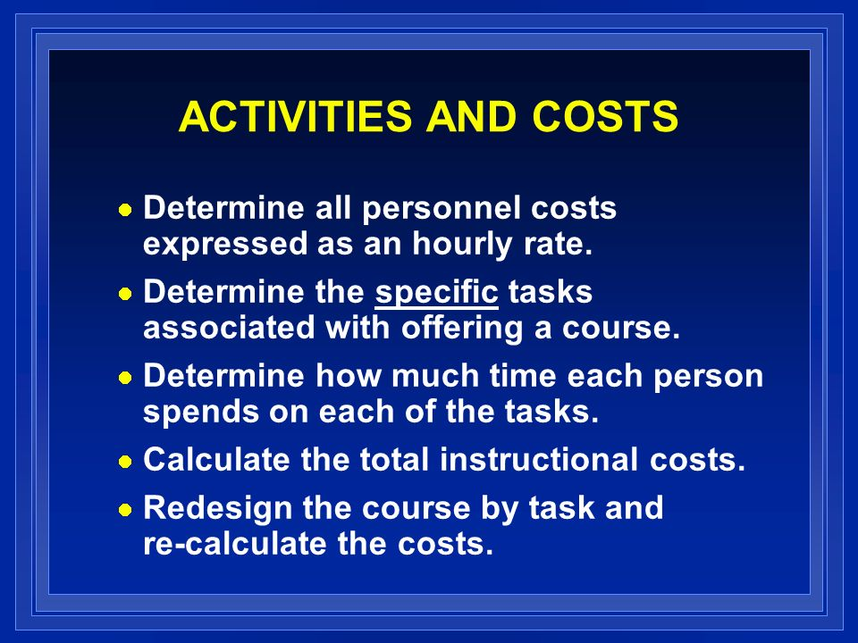 ACTIVITIES AND COSTS Determine all personnel costs expressed as an hourly rate. Determine the specific tasks associated with offering a course. Determ