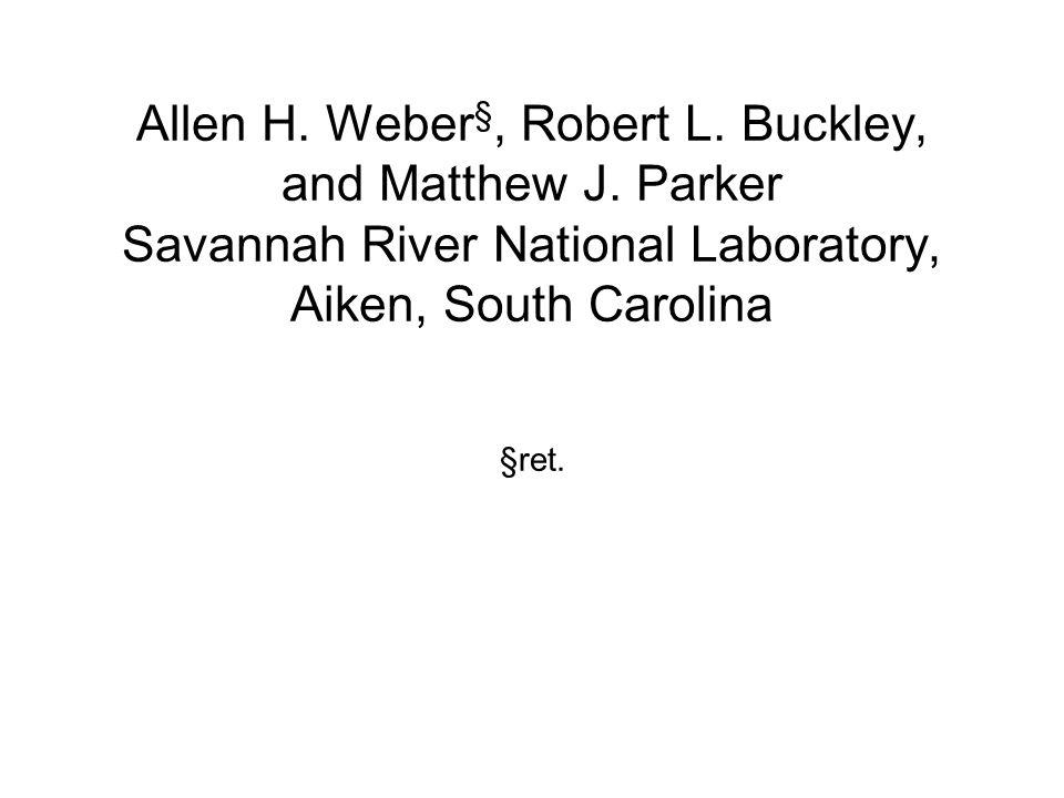 Allen H. Weber §, Robert L. Buckley, and Matthew J. Parker Savannah River National Laboratory, Aiken, South Carolina §ret.