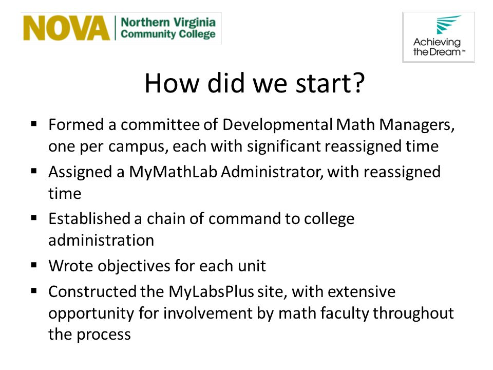 Formed a committee of Developmental Math Managers, one per campus, each with significant reassigned time Assigned a MyMathLab Administrator, with reassigned time Established a chain of command to college administration Wrote objectives for each unit Constructed the MyLabsPlus site, with extensive opportunity for involvement by math faculty throughout the process