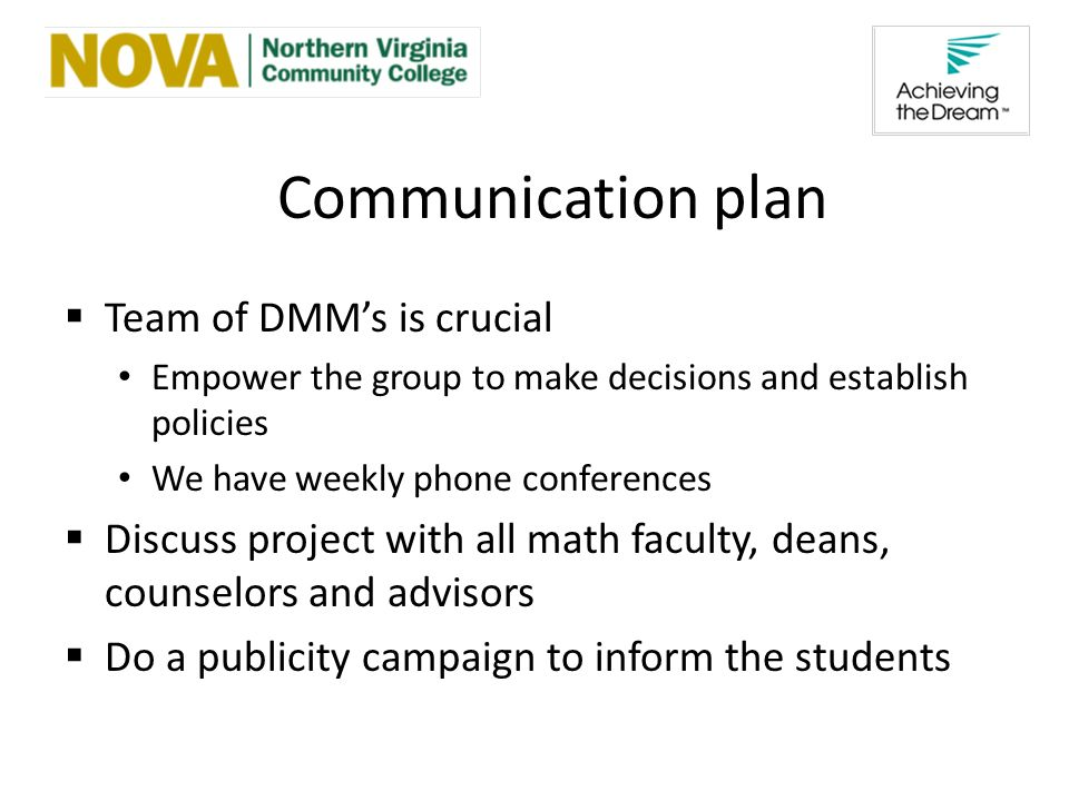 Communication plan Team of DMMs is crucial Empower the group to make decisions and establish policies We have weekly phone conferences Discuss project with all math faculty, deans, counselors and advisors Do a publicity campaign to inform the students