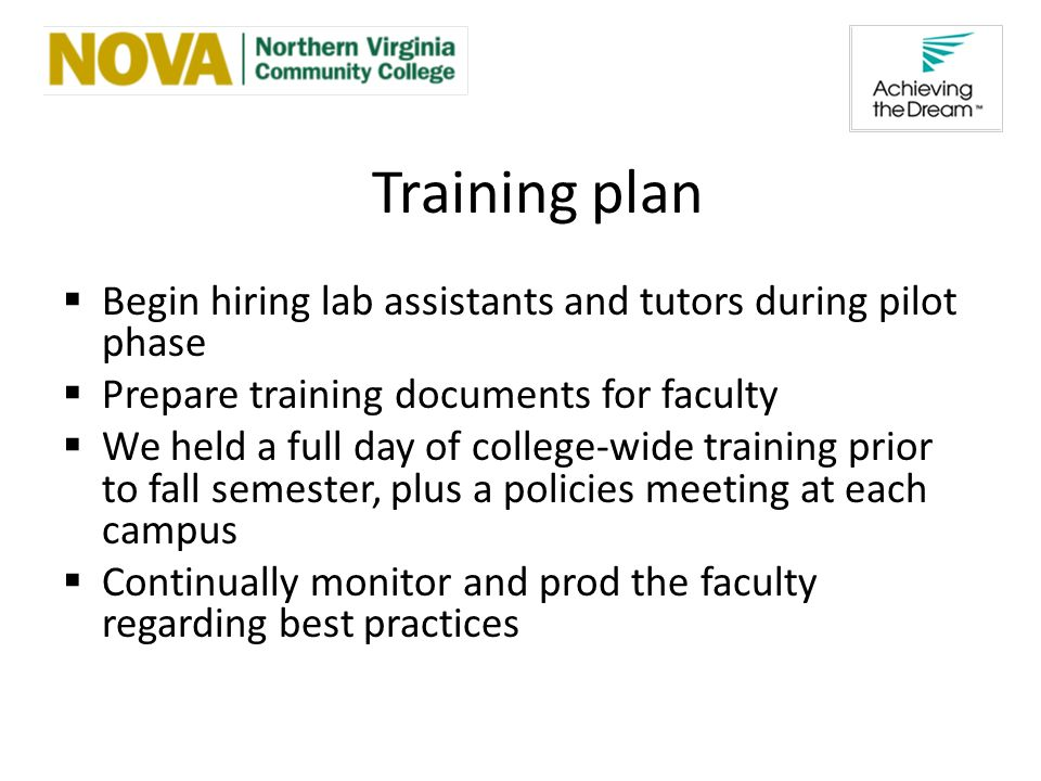 Training plan Begin hiring lab assistants and tutors during pilot phase Prepare training documents for faculty We held a full day of college-wide training prior to fall semester, plus a policies meeting at each campus Continually monitor and prod the faculty regarding best practices