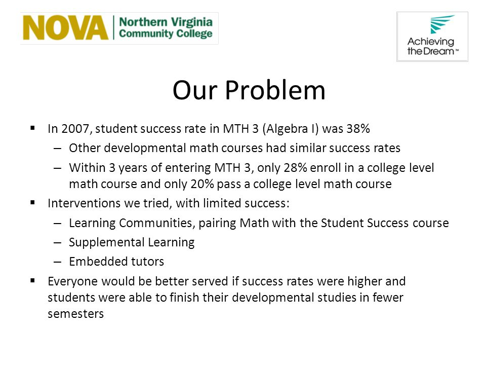 Our Problem In 2007, student success rate in MTH 3 (Algebra I) was 38% – Other developmental math courses had similar success rates – Within 3 years of entering MTH 3, only 28% enroll in a college level math course and only 20% pass a college level math course Interventions we tried, with limited success: – Learning Communities, pairing Math with the Student Success course – Supplemental Learning – Embedded tutors Everyone would be better served if success rates were higher and students were able to finish their developmental studies in fewer semesters