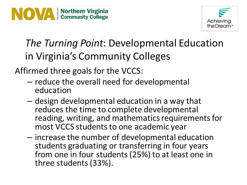 The Turning Point: Developmental Education in Virginias Community Colleges Affirmed three goals for the VCCS: – reduce the overall need for developmental education – design developmental education in a way that reduces the time to complete developmental reading, writing, and mathematics requirements for most VCCS students to one academic year – increase the number of developmental education students graduating or transferring in four years from one in four students (25%) to at least one in three students (33%).