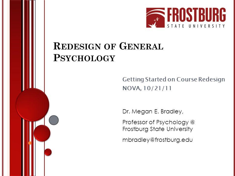 R EDESIGN OF G ENERAL P SYCHOLOGY Getting Started on Course Redesign NOVA, 10/21/11 Dr. Megan E. Bradley, Professor of Psychology @ Frostburg State Un