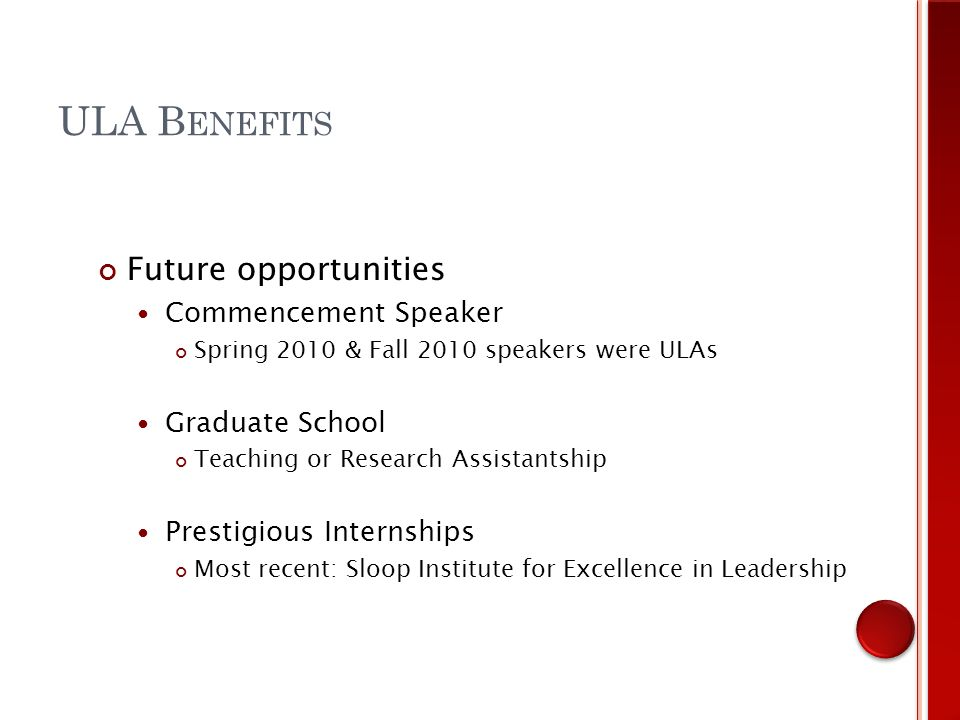 Future opportunities Commencement Speaker Spring 2010 & Fall 2010 speakers were ULAs Graduate School Teaching or Research Assistantship Prestigious Internships Most recent: Sloop Institute for Excellence in Leadership ULA B ENEFITS