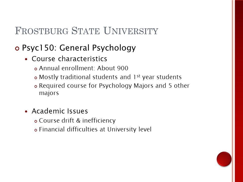 Psyc150: General Psychology Course characteristics Annual enrollment: About 900 Mostly traditional students and 1 st year students Required course for Psychology Majors and 5 other majors Academic Issues Course drift & inefficiency Financial difficulties at University level F ROSTBURG S TATE U NIVERSITY