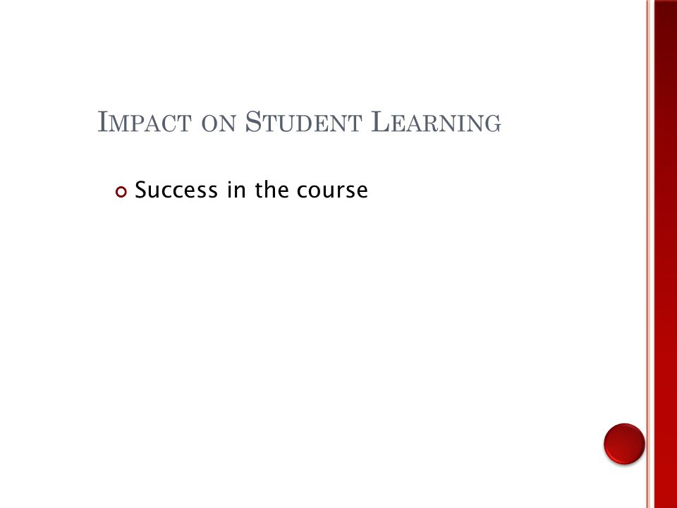 I MPACT ON S TUDENT L EARNING Success in the course