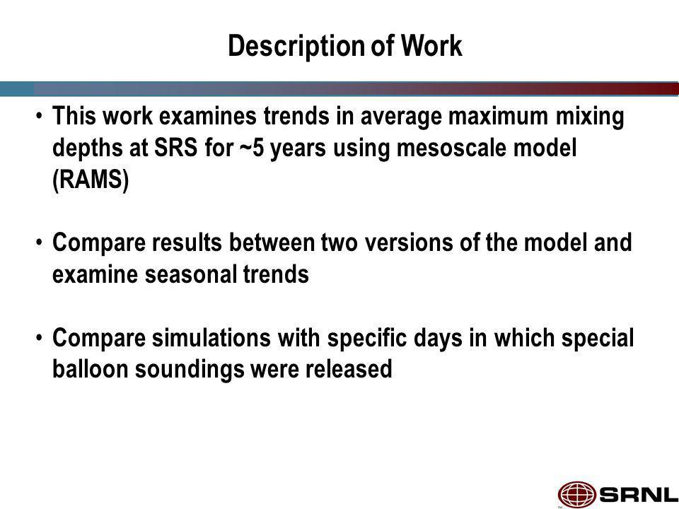 Description of Work This work examines trends in average maximum mixing depths at SRS for ~5 years using mesoscale model (RAMS) Compare results between two versions of the model and examine seasonal trends Compare simulations with specific days in which special balloon soundings were released