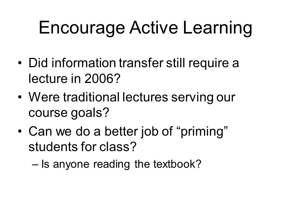 Encourage Active Learning Did information transfer still require a lecture in 2006? Were traditional lectures serving our course goals? Can we do a be